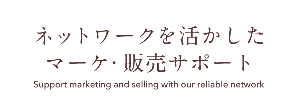 ネットワークを活かしたマーケ・販売サポート Support marketing and selling with our reliable network
